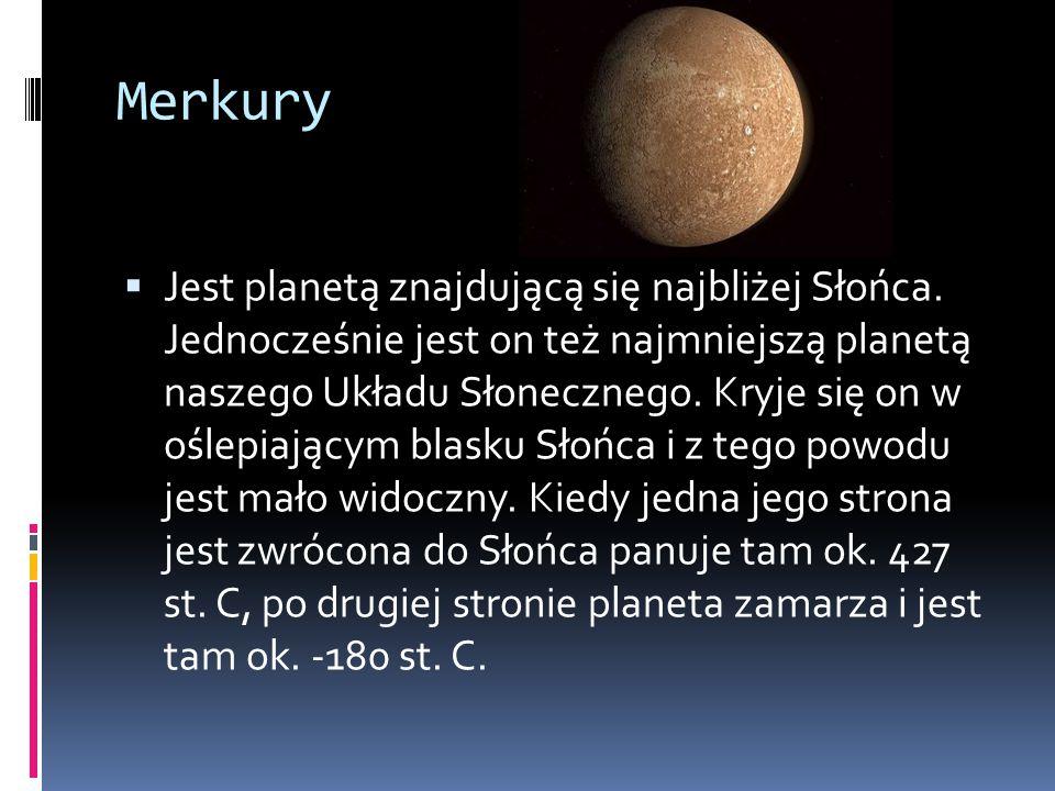 Merkury  Jest planetą znajdującą się najbliżej Słońca. Jednocześnie jest on też najmniejszą planetą naszego Układu Słonecznego. Kryje się on w oślepi