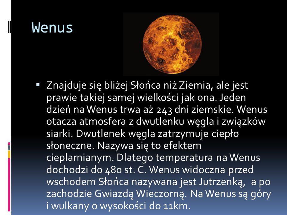 Wenus  Znajduje się bliżej Słońca niż Ziemia, ale jest prawie takiej samej wielkości jak ona. Jeden dzień na Wenus trwa aż 243 dni ziemskie. Wenus ot