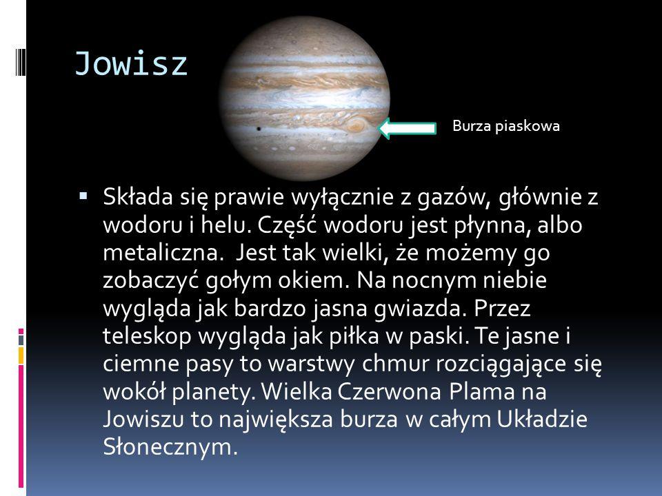 Jowisz  Składa się prawie wyłącznie z gazów, głównie z wodoru i helu. Część wodoru jest płynna, albo metaliczna. Jest tak wielki, że możemy go zobacz