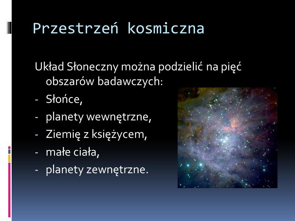 Przestrzeń kosmiczna Układ Słoneczny można podzielić na pięć obszarów badawczych: - Słońce, - planety wewnętrzne, - Ziemię z księżycem, - małe ciała, - planety zewnętrzne.