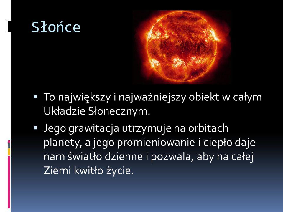 Słońce  To największy i najważniejszy obiekt w całym Układzie Słonecznym.  Jego grawitacja utrzymuje na orbitach planety, a jego promieniowanie i ci