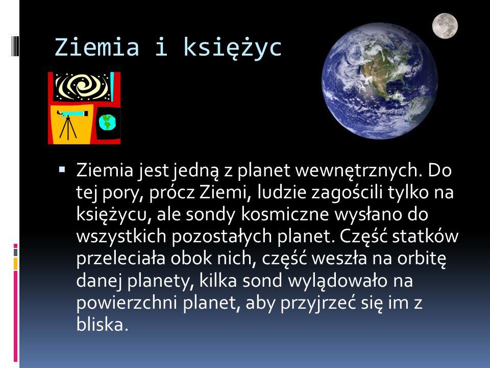 Ziemia i księżyc  Ziemia jest jedną z planet wewnętrznych. Do tej pory, prócz Ziemi, ludzie zagościli tylko na księżycu, ale sondy kosmiczne wysłano