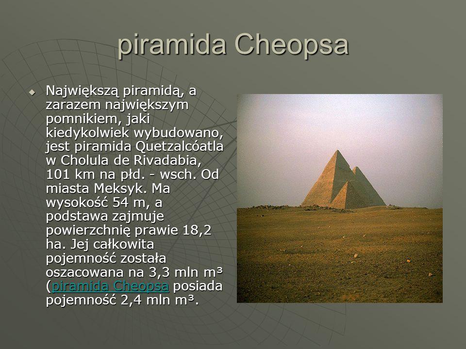 piramida Cheopsa  Największą piramidą, a zarazem największym pomnikiem, jaki kiedykolwiek wybudowano, jest piramida Quetzalcóatla w Cholula de Rivadabia, 101 km na płd.