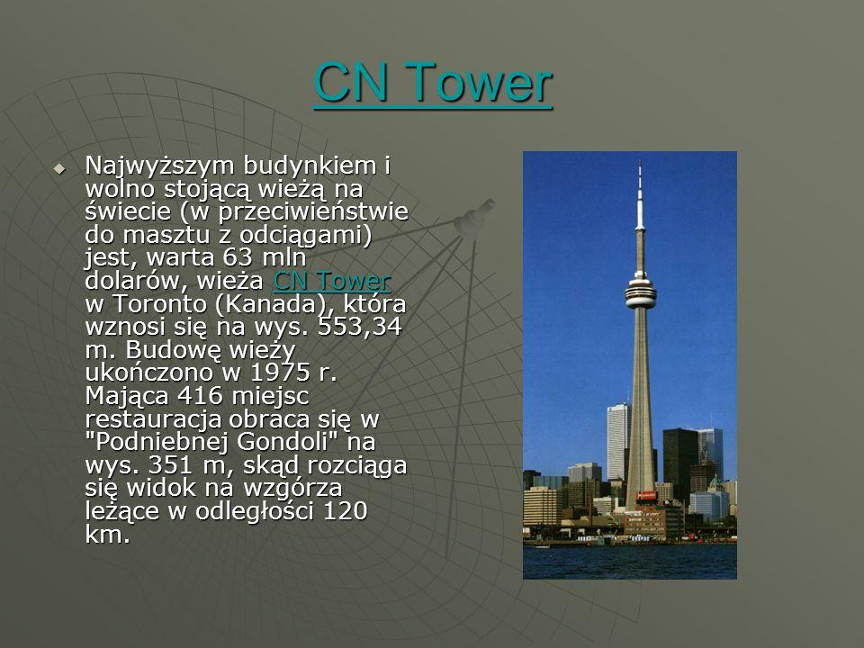 CN Tower CN Tower  Najwyższym budynkiem i wolno stojącą wieżą na świecie (w przeciwieństwie do masztu z odciągami) jest, warta 63 mln dolarów, wieża CN Tower w Toronto (Kanada), która wznosi się na wys.