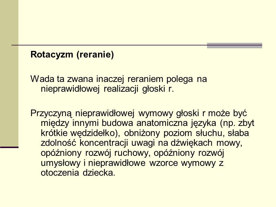 Rotacyzm (reranie) Wada ta zwana inaczej reraniem polega na nieprawidłowej realizacji głoski r. Przyczyną nieprawidłowej wymowy głoski r może być międ