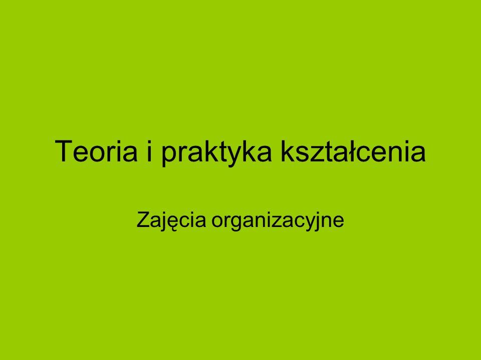 Teoria i praktyka kształcenia Zajęcia organizacyjne