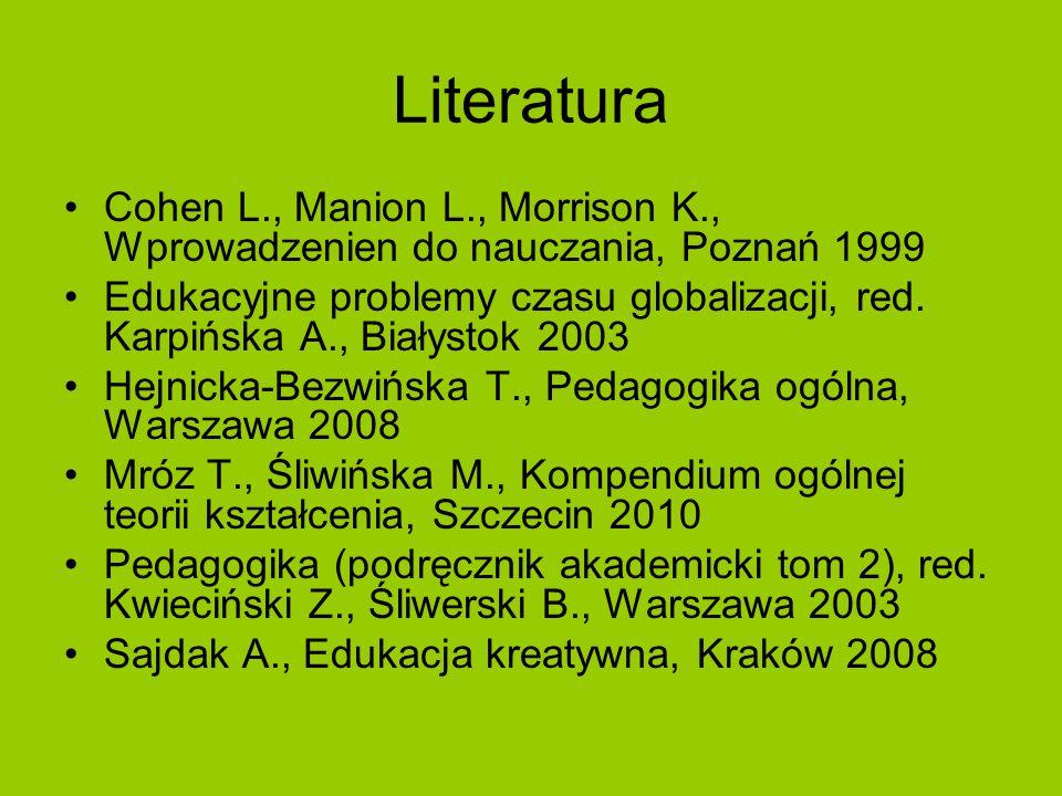Literatura Cohen L., Manion L., Morrison K., Wprowadzenien do nauczania, Poznań 1999 Edukacyjne problemy czasu globalizacji, red. Karpińska A., Białys