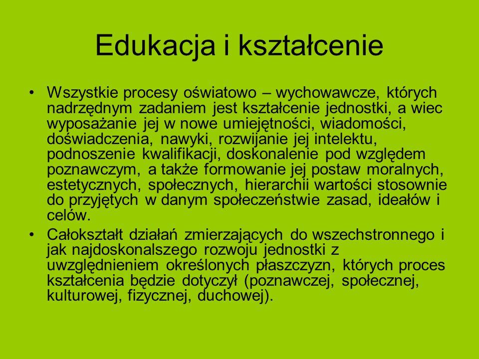 Edukacja i kształcenie Wszystkie procesy oświatowo – wychowawcze, których nadrzędnym zadaniem jest kształcenie jednostki, a wiec wyposażanie jej w now