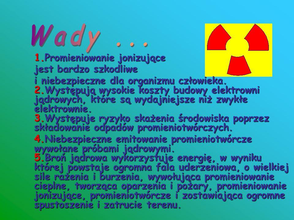 1.Promieniowanie jonizujące jest bardzo szkodliwe i niebezpieczne dla organizmu człowieka. 2.Występują wysokie koszty budowy elektrowni jądrowych, któ