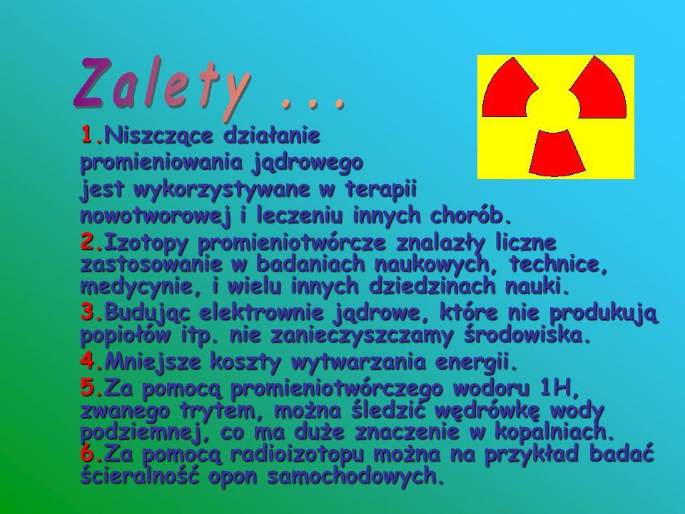 1.Niszczące działanie promieniowania jądrowego jest wykorzystywane w terapii nowotworowej i leczeniu innych chorób. 2.Izotopy promieniotwórcze znalazł