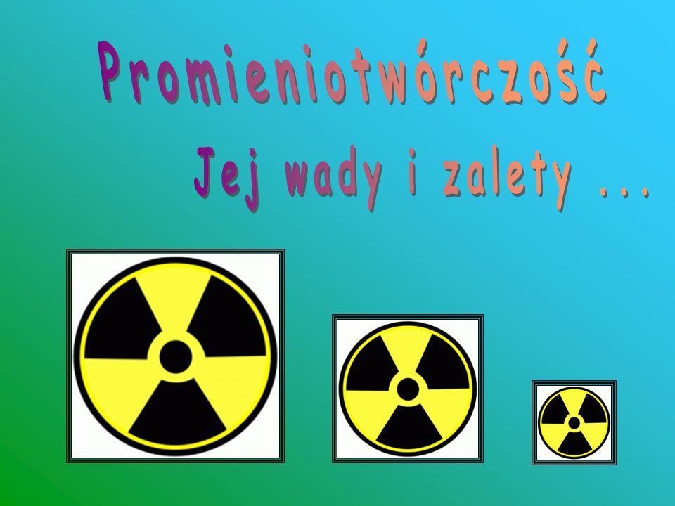 1.Niszczące działanie promieniowania jądrowego jest wykorzystywane w terapii nowotworowej i leczeniu innych chorób.