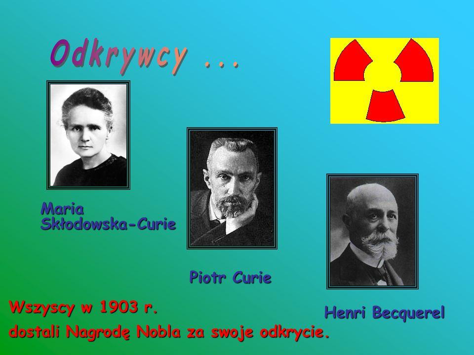 Maria Skłodowska-Curie Piotr Curie Henri Becquerel Wszyscy w 1903 r. dostali Nagrodę Nobla za swoje odkrycie.