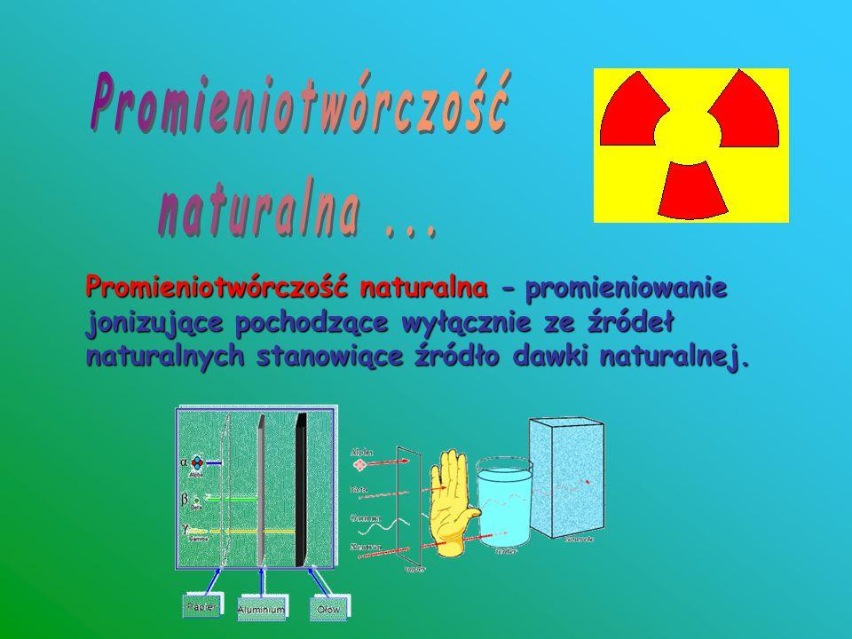 Promieniotwórczość naturalna - promieniowanie jonizujące pochodzące wyłącznie ze źródeł naturalnych stanowiące źródło dawki naturalnej.