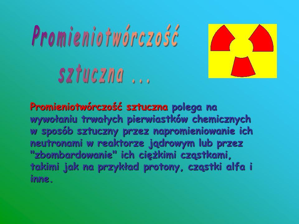Promieniotwórczość sztuczna polega na wywołaniu trwałych pierwiastków chemicznych w sposób sztuczny przez napromieniowanie ich neutronami w reaktorze