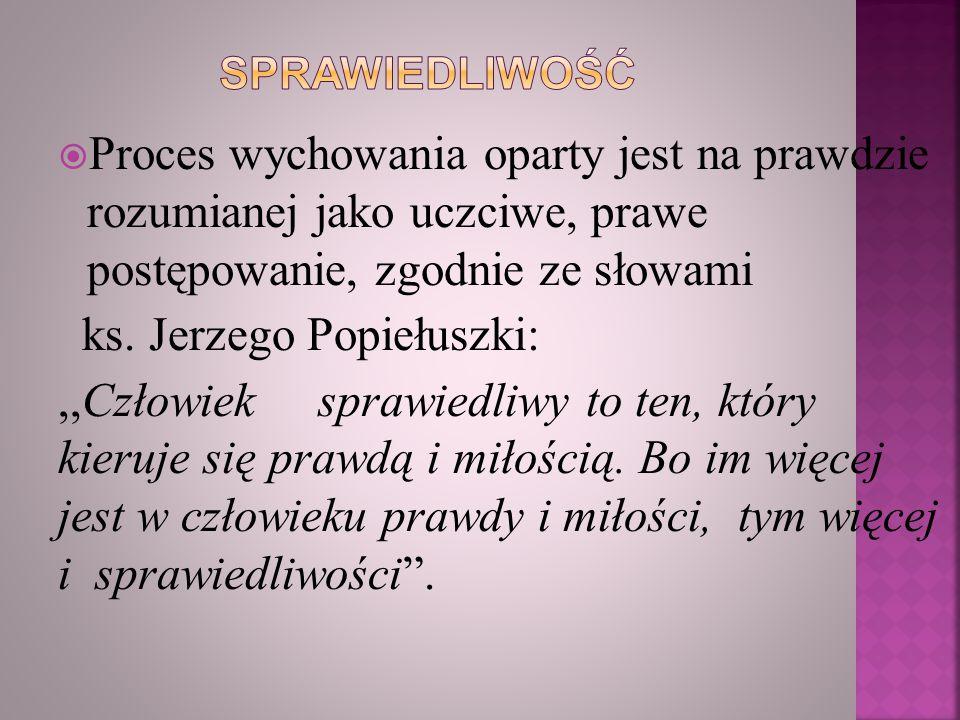  Proces wychowania oparty jest na prawdzie rozumianej jako uczciwe, prawe postępowanie, zgodnie ze słowami ks. Jerzego Popiełuszki:,,Człowiek sprawie