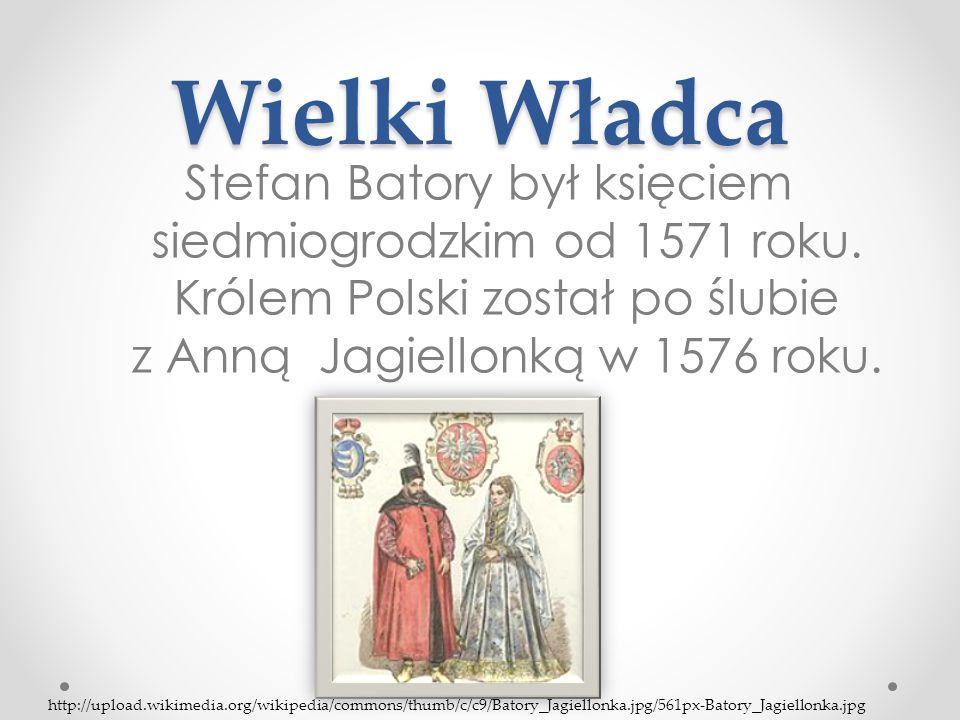 Wielki Władca Stefan Batory był księciem siedmiogrodzkim od 1571 roku. Królem Polski został po ślubie z Anną Jagiellonką w 1576 roku. http://upload.wi