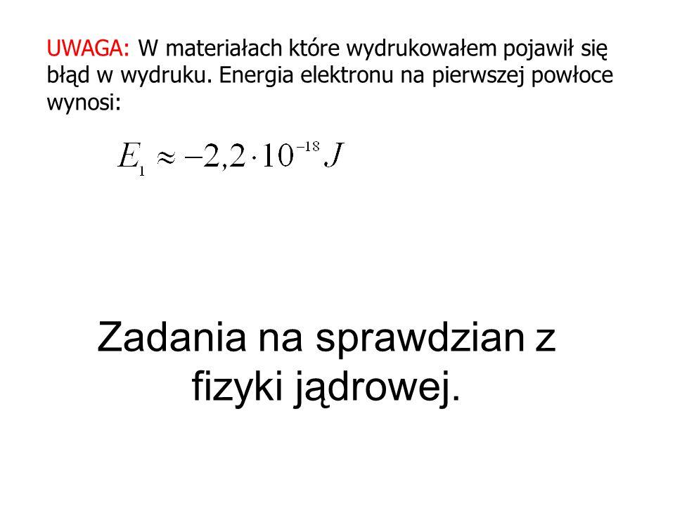 Zadania na sprawdzian z fizyki jądrowej. UWAGA: W materiałach które wydrukowałem pojawił się błąd w wydruku. Energia elektronu na pierwszej powłoce wy