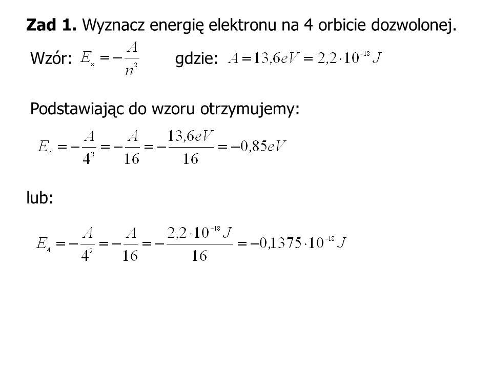 Zad 1. Wyznacz energię elektronu na 4 orbicie dozwolonej. Wzór: gdzie: Podstawiając do wzoru otrzymujemy: lub: