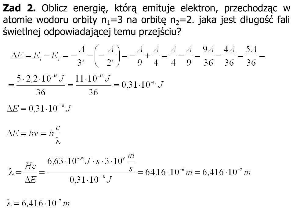 Zad 2. Oblicz energię, którą emituje elektron, przechodząc w atomie wodoru orbity n 1 =3 na orbitę n 2 =2. jaka jest długość fali świetlnej odpowiadaj