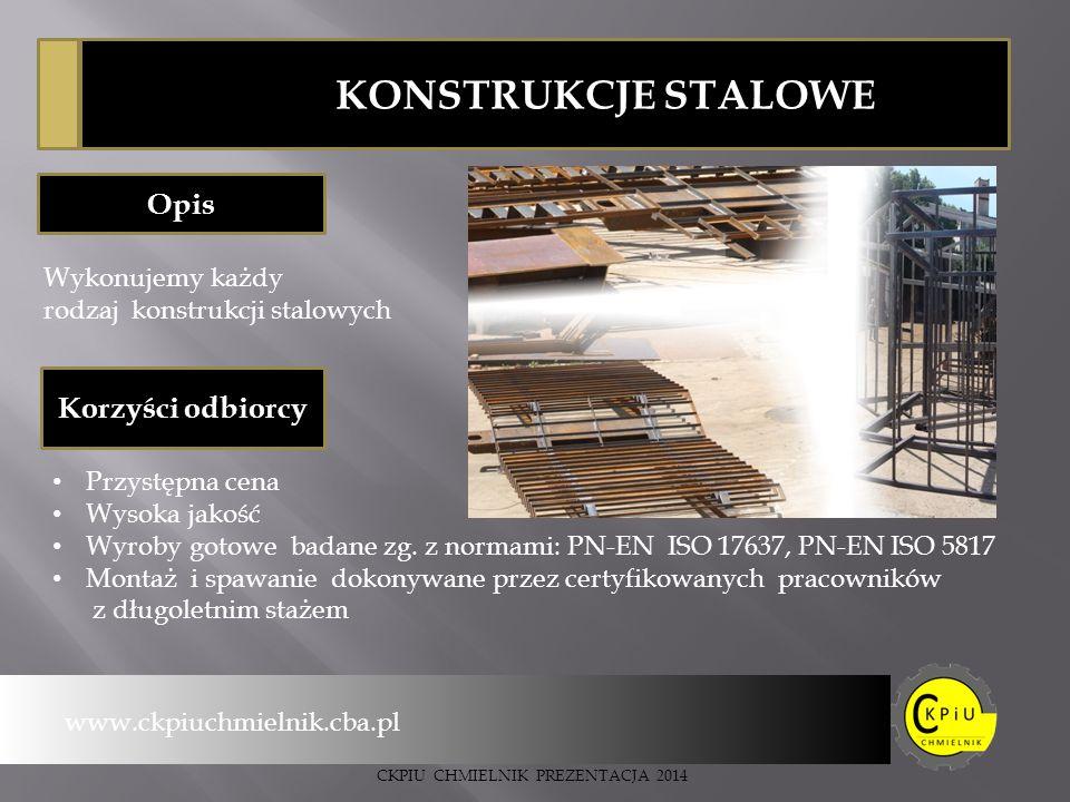 www.ckpiuchmielnik.cba.pl CKPIU CHMIELNIK PREZENTACJA 2014 KONSTRUKCJE STALOWE Opis Korzyści odbiorcy Przystępna cena Wysoka jakość Wyroby gotowe badane zg.
