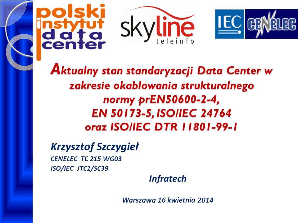 A ktualny stan standaryzacji Data Center w zakresie okablowania strukturalnego normy prEN50600-2-4, EN 50173-5, ISO/IEC 24764 oraz ISO/IEC DTR 11801-99-1 Krzysztof Szczygieł CENELEC TC 215 WG03 ISO/IEC JTC1/SC39 Infratech Warszawa 16 kwietnia 2014