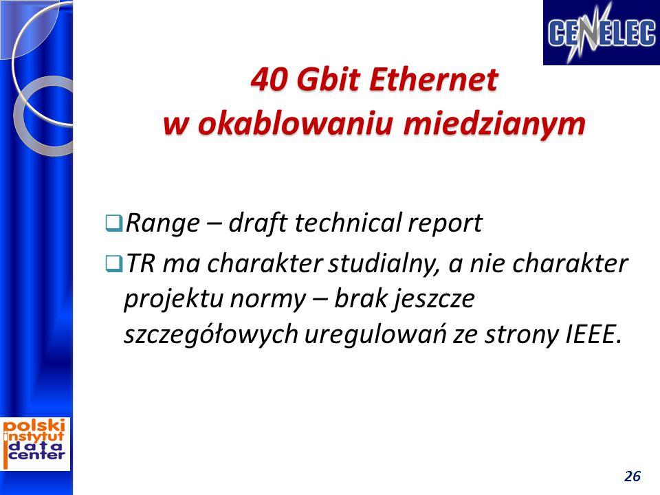 40 Gbit Ethernet w okablowaniu miedzianym  Range – draft technical report  TR ma charakter studialny, a nie charakter projektu normy – brak jeszcze szczegółowych uregulowań ze strony IEEE.