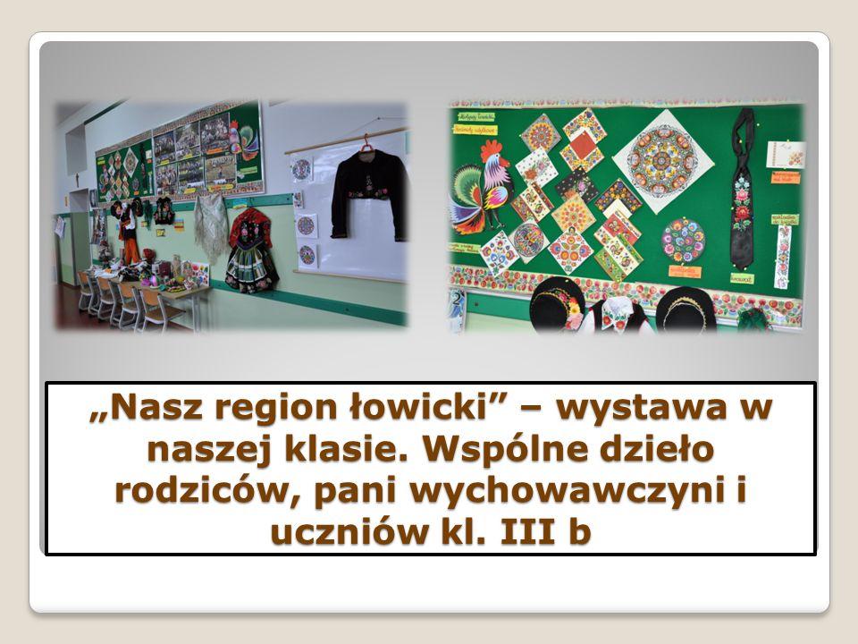 """""""Nasz region łowicki"""" – wystawa w naszej klasie. Wspólne dzieło rodziców, pani wychowawczyni i uczniów kl. III b"""