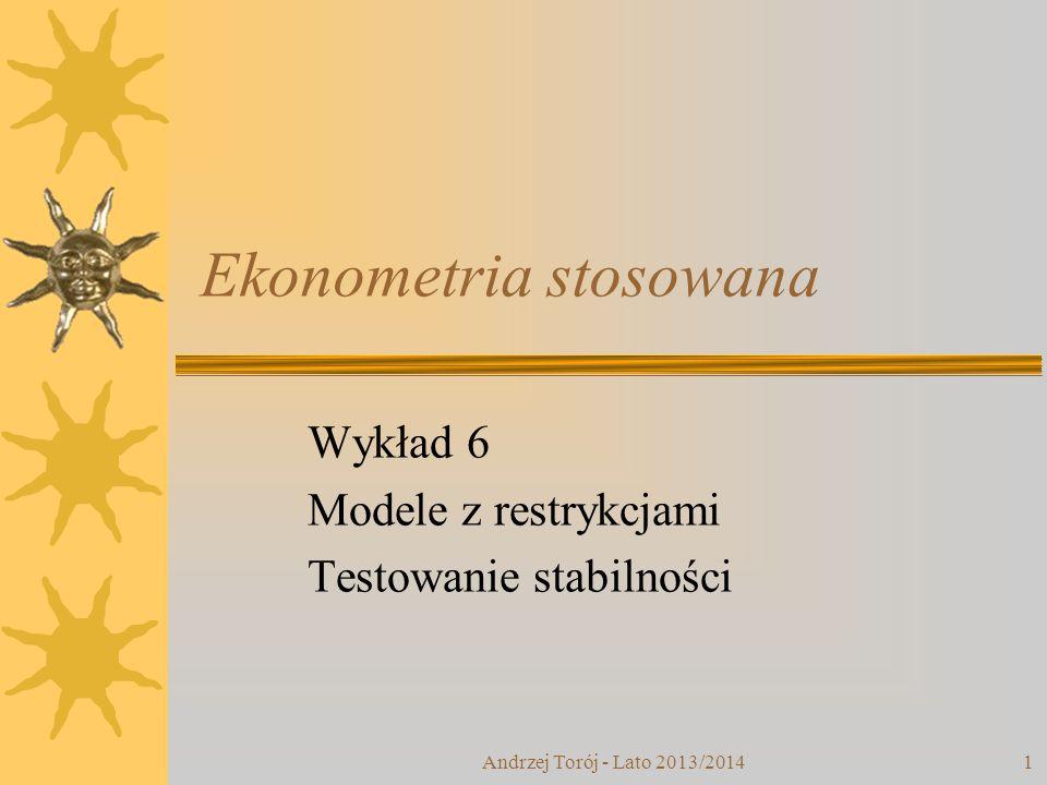Andrzej Torój - Lato 2013/20141 Ekonometria stosowana Wykład 6 Modele z restrykcjami Testowanie stabilności
