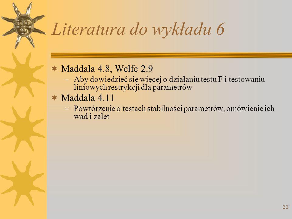 22 Literatura do wykładu 6  Maddala 4.8, Welfe 2.9 –Aby dowiedzieć się więcej o działaniu testu F i testowaniu liniowych restrykcji dla parametrów 