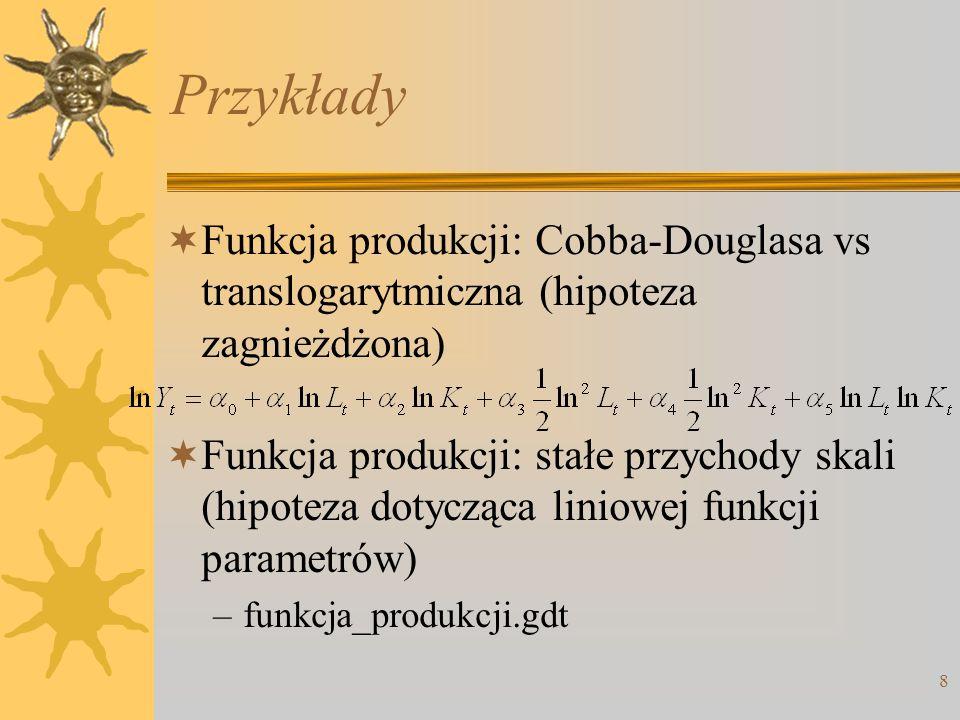 8 Przykłady  Funkcja produkcji: Cobba-Douglasa vs translogarytmiczna (hipoteza zagnieżdżona)  Funkcja produkcji: stałe przychody skali (hipoteza dot
