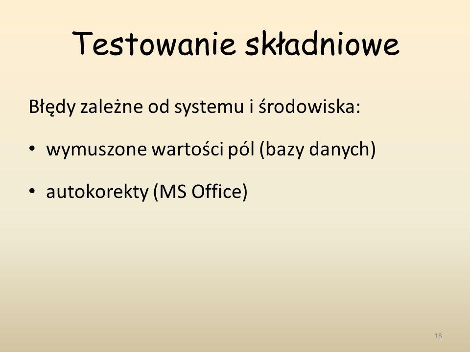 Testowanie składniowe Błędy zależne od systemu i środowiska: wymuszone wartości pól (bazy danych) autokorekty (MS Office) 18