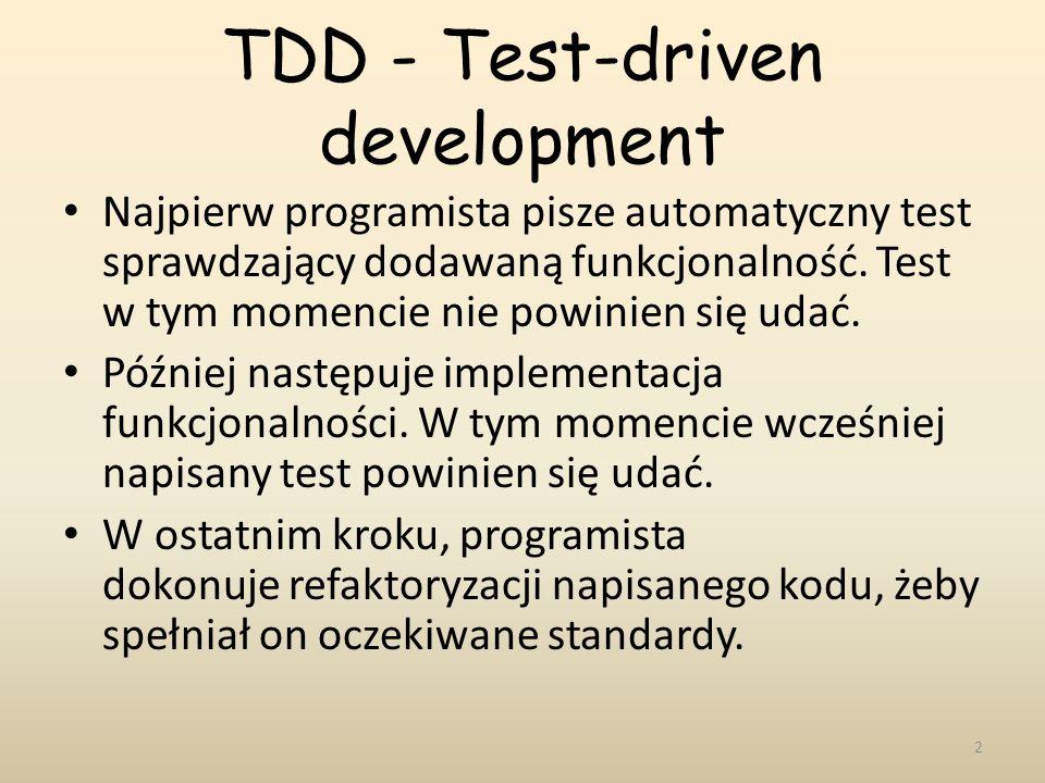 TDD - Test-driven development Najpierw programista pisze automatyczny test sprawdzający dodawaną funkcjonalność. Test w tym momencie nie powinien się