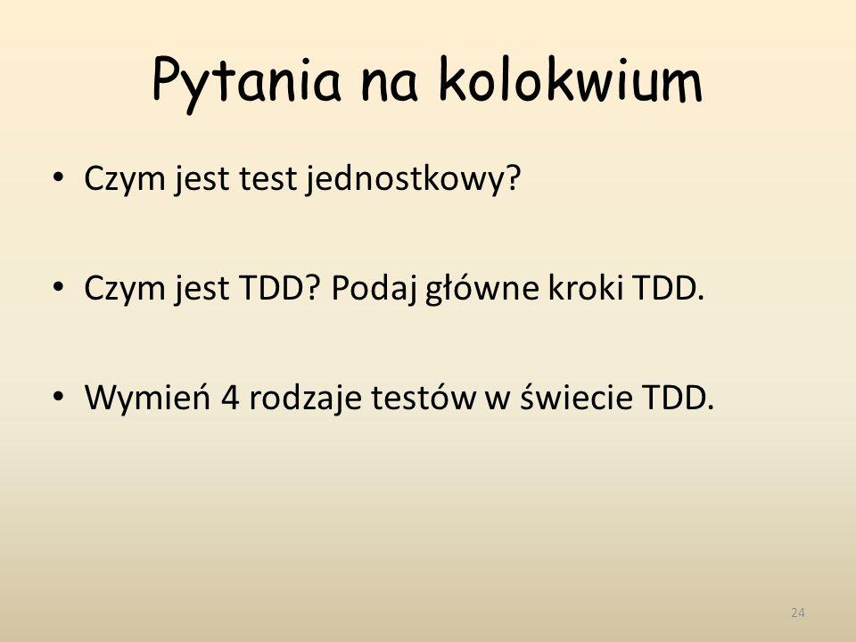 Pytania na kolokwium Czym jest test jednostkowy? Czym jest TDD? Podaj główne kroki TDD. Wymień 4 rodzaje testów w świecie TDD. 24