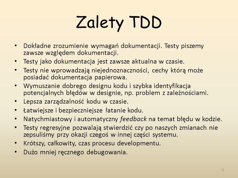 Zalety TDD Dokładne zrozumienie wymagań dokumentacji. Testy piszemy zawsze względem dokumentacji. Testy jako dokumentacja jest zawsze aktualna w czasi
