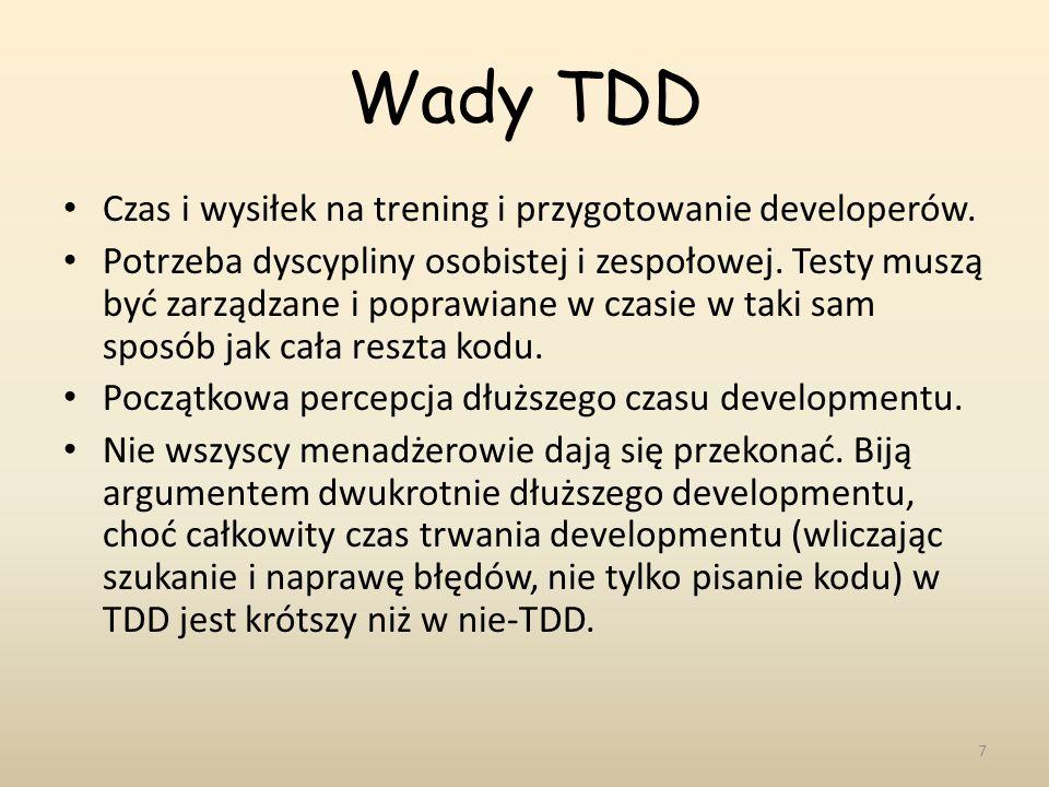 Wady TDD Czas i wysiłek na trening i przygotowanie developerów. Potrzeba dyscypliny osobistej i zespołowej. Testy muszą być zarządzane i poprawiane w