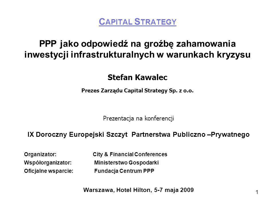 1 C APITAL S TRATEGY PPP jako odpowiedź na groźbę zahamowania inwestycji infrastrukturalnych w warunkach kryzysu Stefan Kawalec Prezes Zarządu Capital Strategy Sp.