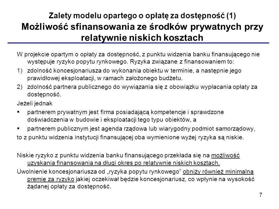 Zalety modelu opartego o opłatę za dostępność (1) Możliwość sfinansowania ze środków prywatnych przy relatywnie niskich kosztach W projekcie opartym o opłaty za dostępność, z punktu widzenia banku finansującego nie występuje ryzyko popytu rynkowego.