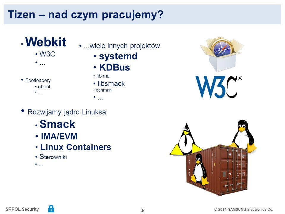 SRPOL Security © 2014 SAMSUNG Electronics Co. 3/ Tizen – nad czym pracujemy? Webkit W3C... Bootloadery uboot... Rozwijamy jądro Linuksa Smack IMA/EVM