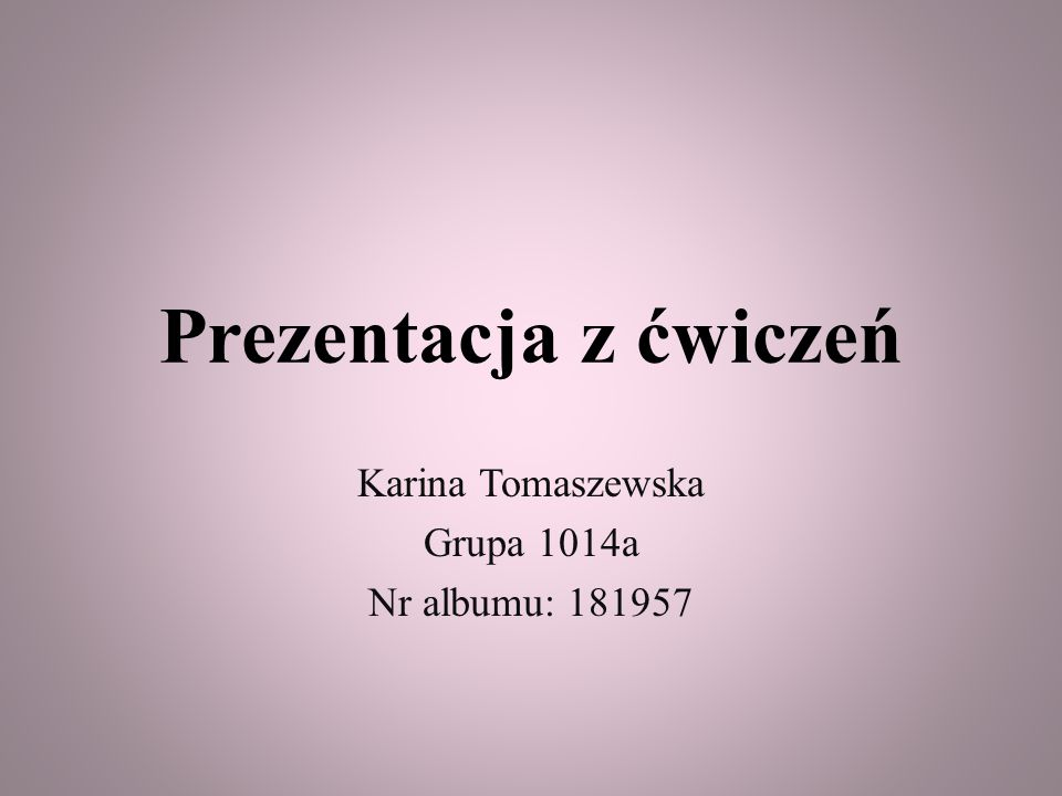 Prezentacja z ćwiczeń Karina Tomaszewska Grupa 1014a Nr albumu: 181957