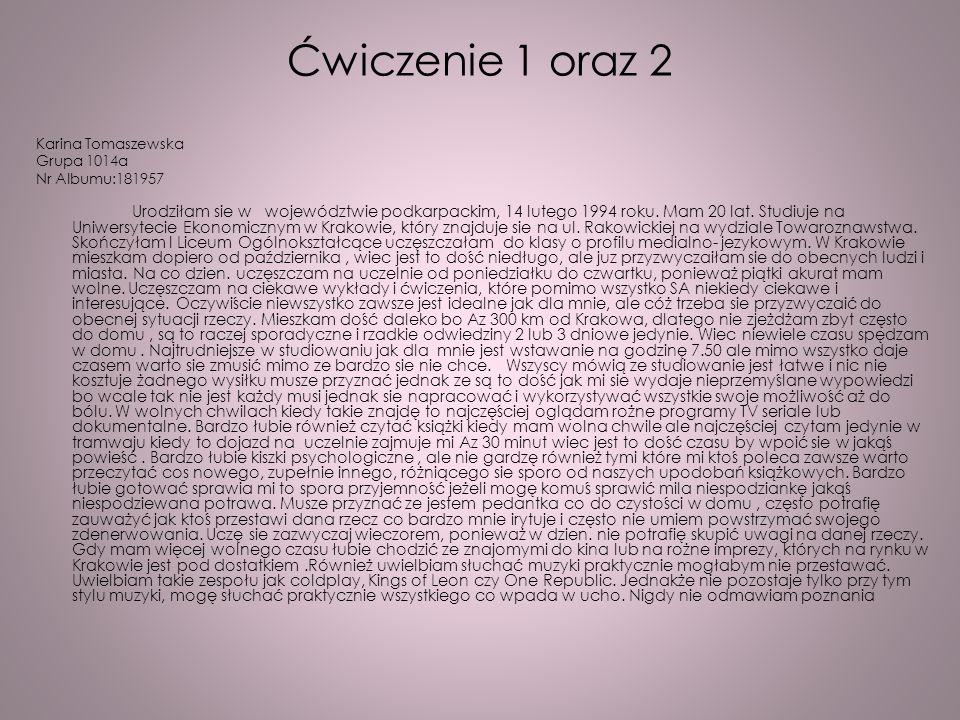 Ćwiczenie 1 oraz 2 Karina Tomaszewska Grupa 1014a Nr Albumu:181957 Urodziłam sie w województwie podkarpackim, 14 lutego 1994 roku. Mam 20 lat. Studiuj