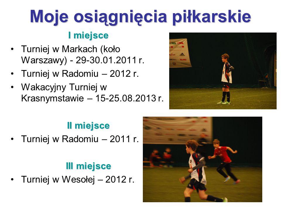Moje osiągnięcia piłkarskie I miejsce Turniej w Markach (koło Warszawy) - 29-30.01.2011 r. Turniej w Radomiu – 2012 r. Wakacyjny Turniej w Krasnymstaw
