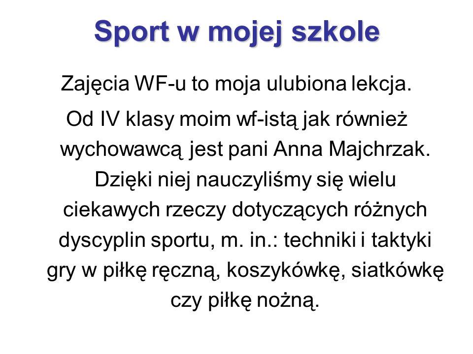 Sport w mojej szkole Zajęcia WF-u to moja ulubiona lekcja. Od IV klasy moim wf-istą jak również wychowawcą jest pani Anna Majchrzak. Dzięki niej naucz