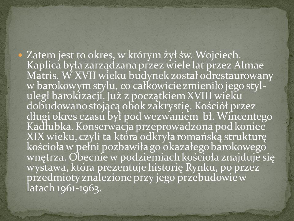 Zatem jest to okres, w którym żył św. Wojciech. Kaplica była zarządzana przez wiele lat przez Almae Matris. W XVII wieku budynek został odrestaurowany