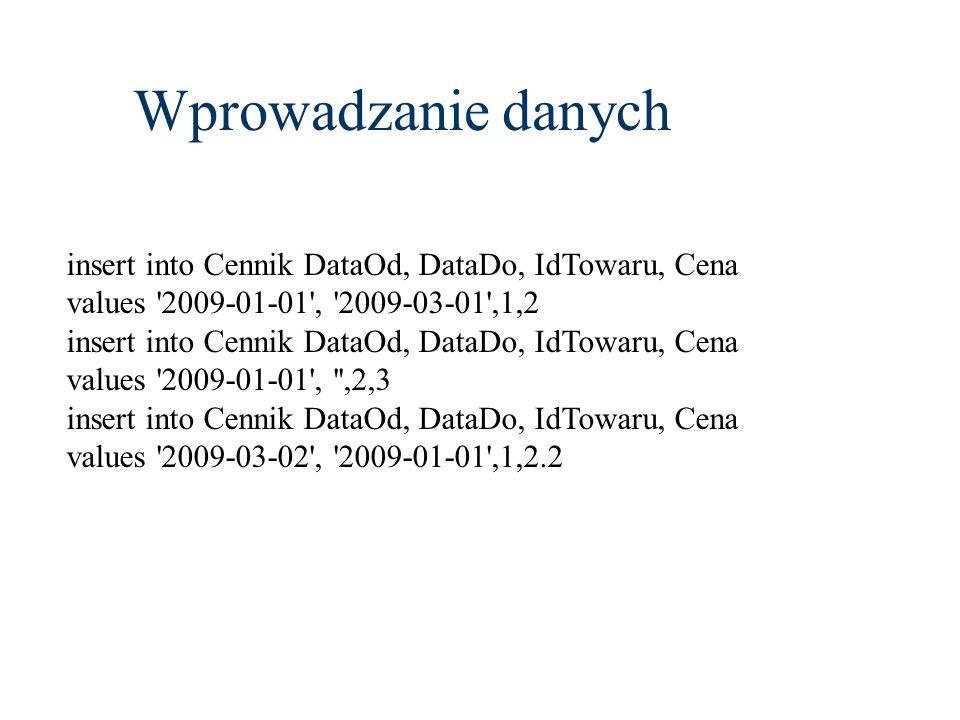 Wprowadzanie danych insert into Cennik DataOd, DataDo, IdTowaru, Cena values '2009-01-01', '2009-03-01',1,2 insert into Cennik DataOd, DataDo, IdTowar