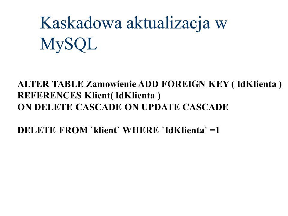 Kaskadowa aktualizacja w MySQL ALTER TABLE Zamowienie ADD FOREIGN KEY ( IdKlienta ) REFERENCES Klient( IdKlienta ) ON DELETE CASCADE ON UPDATE CASCADE