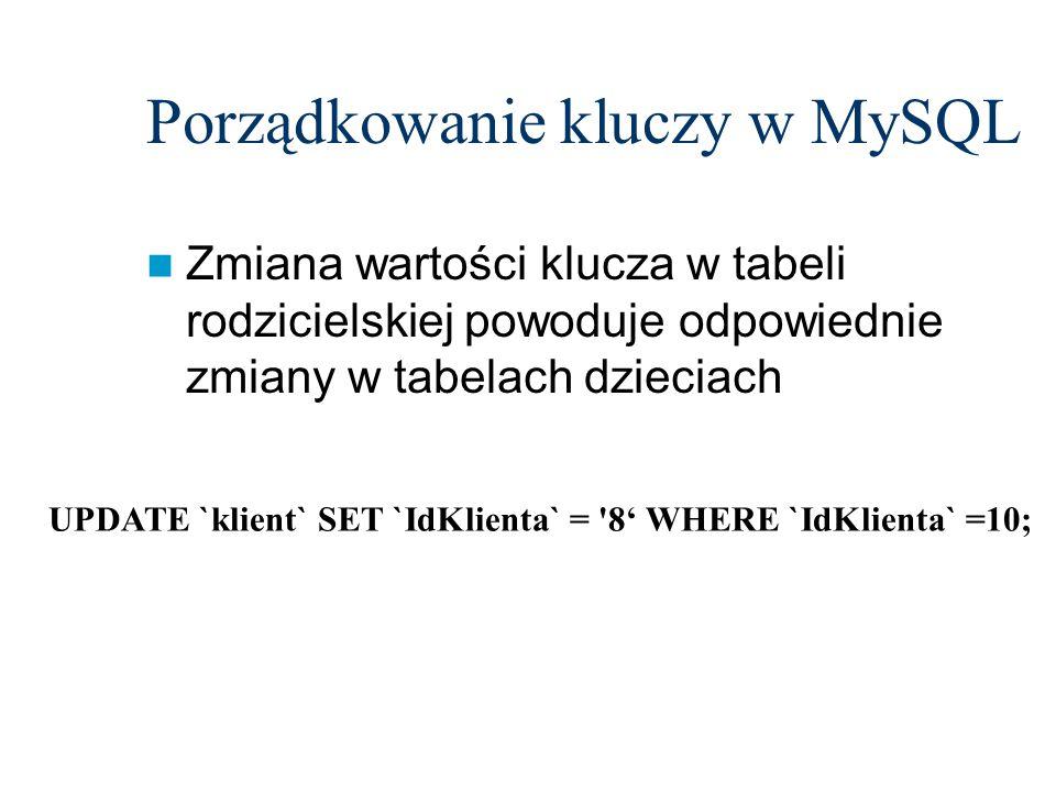 Porządkowanie kluczy w MySQL Zmiana wartości klucza w tabeli rodzicielskiej powoduje odpowiednie zmiany w tabelach dzieciach UPDATE `klient` SET `IdKl