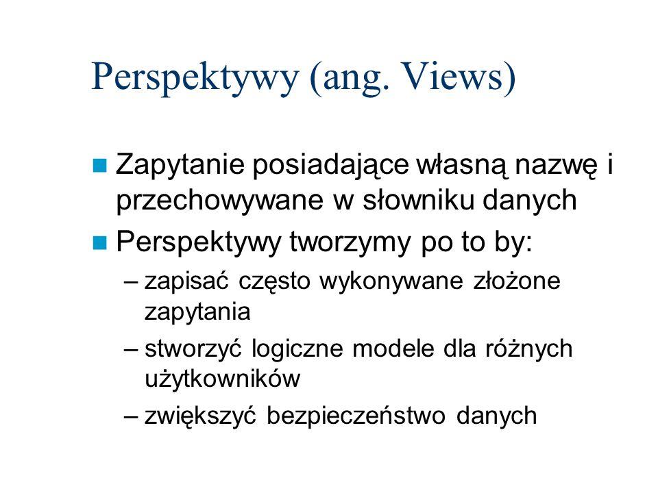 Perspektywy (ang. Views) Zapytanie posiadające własną nazwę i przechowywane w słowniku danych Perspektywy tworzymy po to by: –zapisać często wykonywan