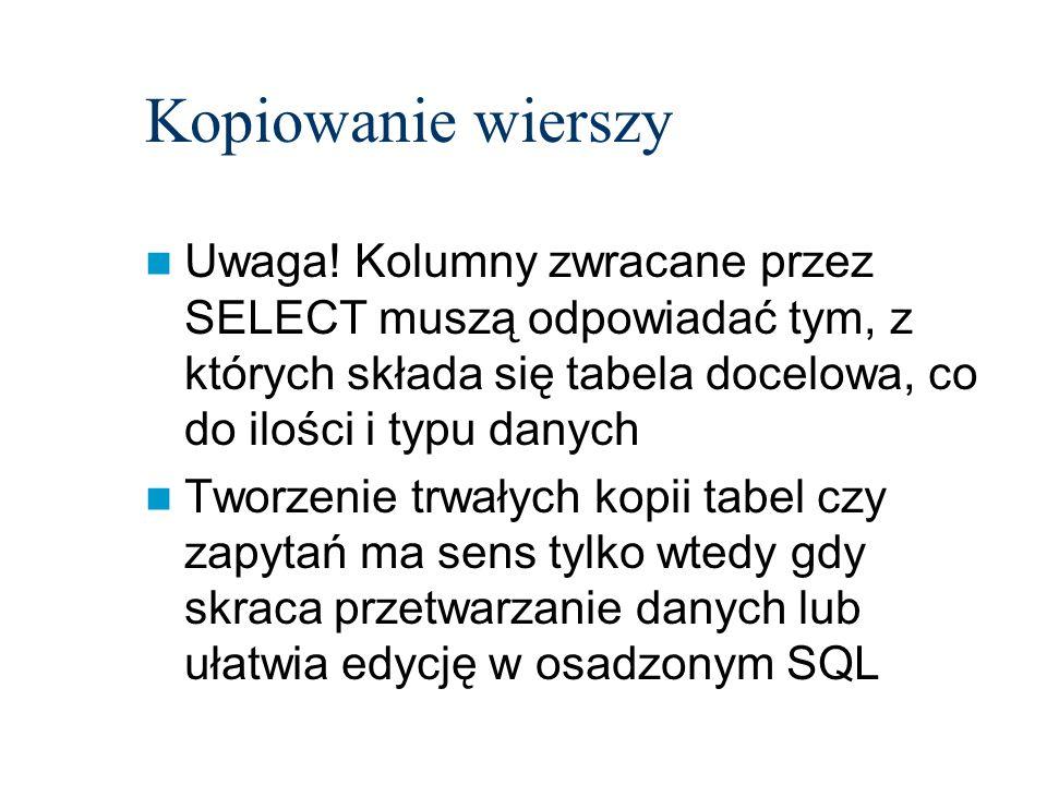 Kopiowanie wierszy Uwaga! Kolumny zwracane przez SELECT muszą odpowiadać tym, z których składa się tabela docelowa, co do ilości i typu danych Tworzen