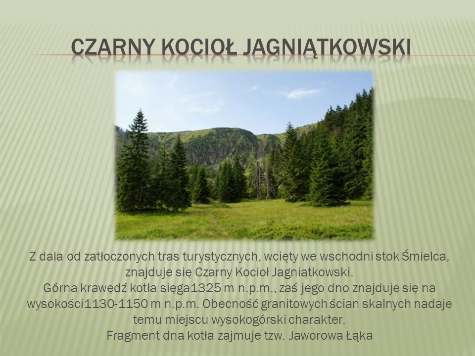 Z dala od zatłoczonych tras turystycznych, wcięty we wschodni stok Śmielca, znajduje się Czarny Kocioł Jagniątkowski. Górna krawędź kotła sięga1325 m