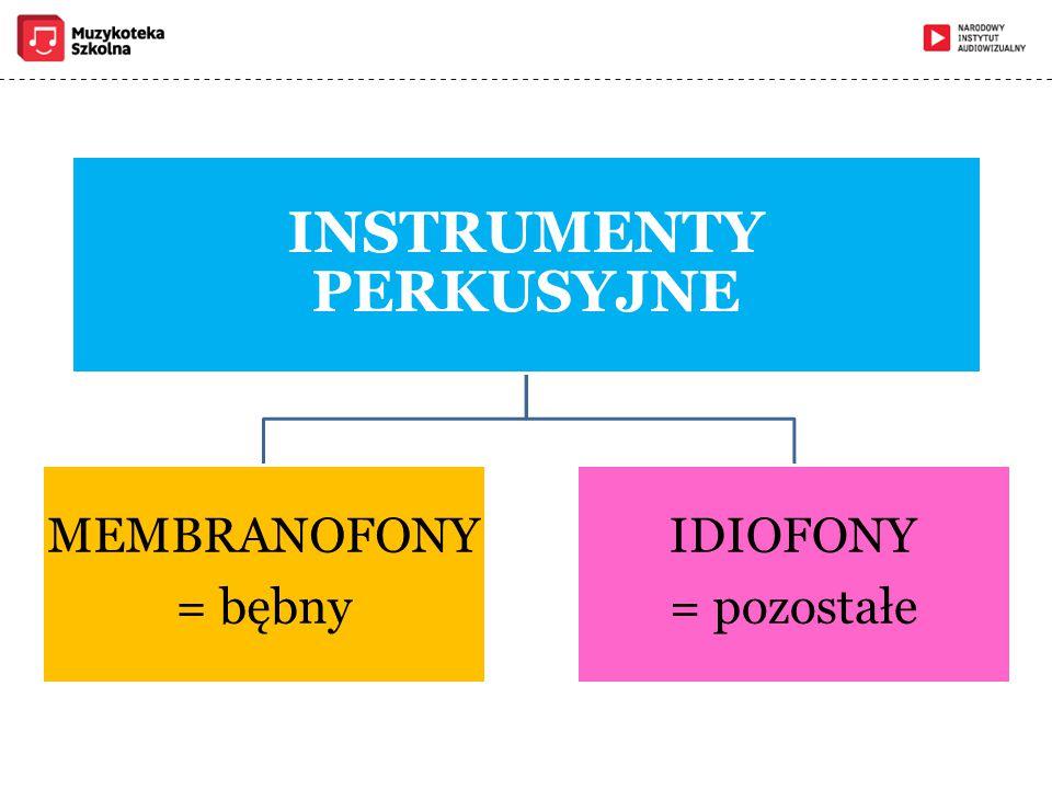 INSTRUMENTY PERKUSYJNE MEMBRANOFONY = bębny IDIOFONY = pozostałe